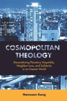 Cosmopolitan Theology: Reconstituting Planetary Hospitality, Neighbor-Love, and Solidarity in an Uneven World